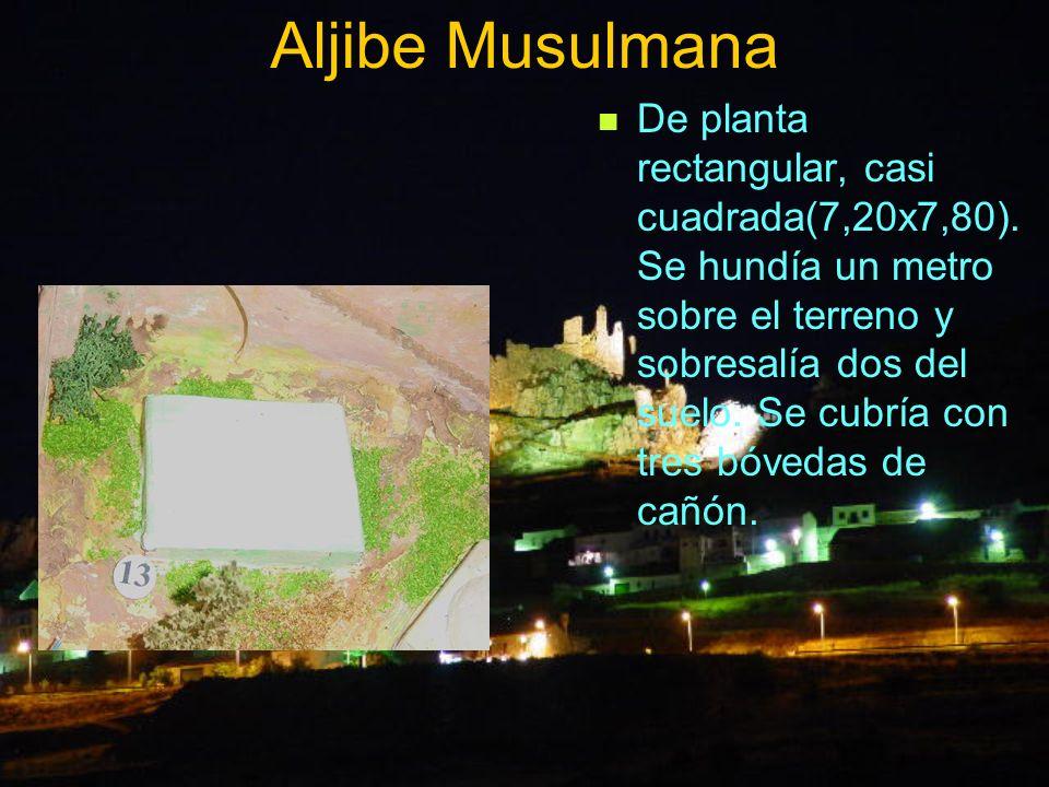 Aljibe Musulmana De planta rectangular, casi cuadrada(7,20x7,80). Se hundía un metro sobre el terreno y sobresalía dos del suelo. Se cubría con tres b