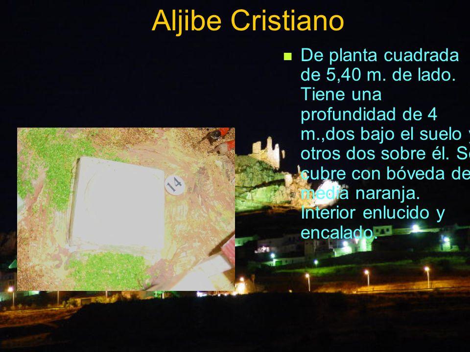 Aljibe Cristiano De planta cuadrada de 5,40 m. de lado. Tiene una profundidad de 4 m.,dos bajo el suelo y otros dos sobre él. Se cubre con bóveda de m