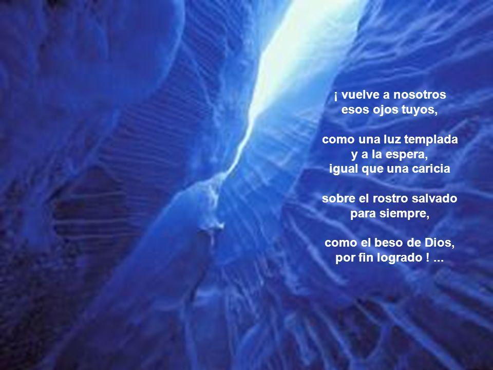 Señora de la Muerte y de la Vida, puerta grande del Cielo, ¡ nuestra vida, dulzura y esperanza ¡ Cuando nos llegue aquella hora oscura de caer, con los muertos, en la fila implacable; cuando busquemos, al caer, desnudos de todo, Su mirada...