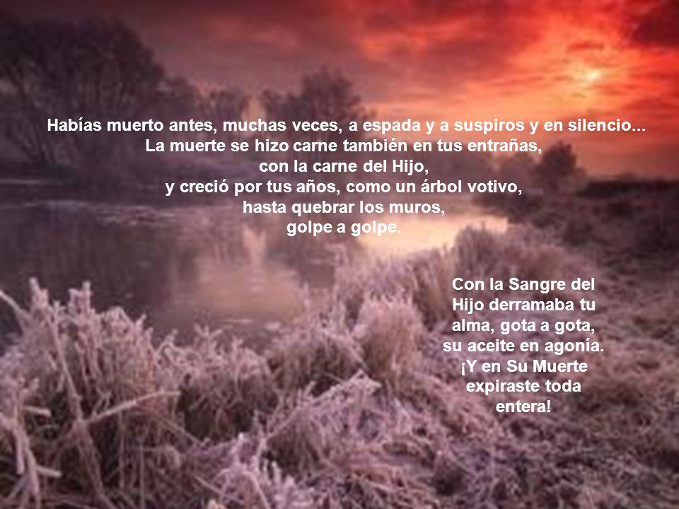 Y aunque moriste, como el sol, intacta, vestida de promesas, cogida de las sienes por las manos de Dios, y con su boca cortándote el aliento de la boc