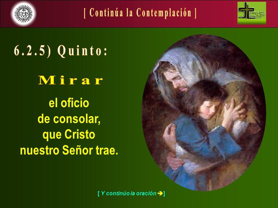 [ Y continúo la oración ] el oficio de consolar, que Cristo nuestro Señor trae.