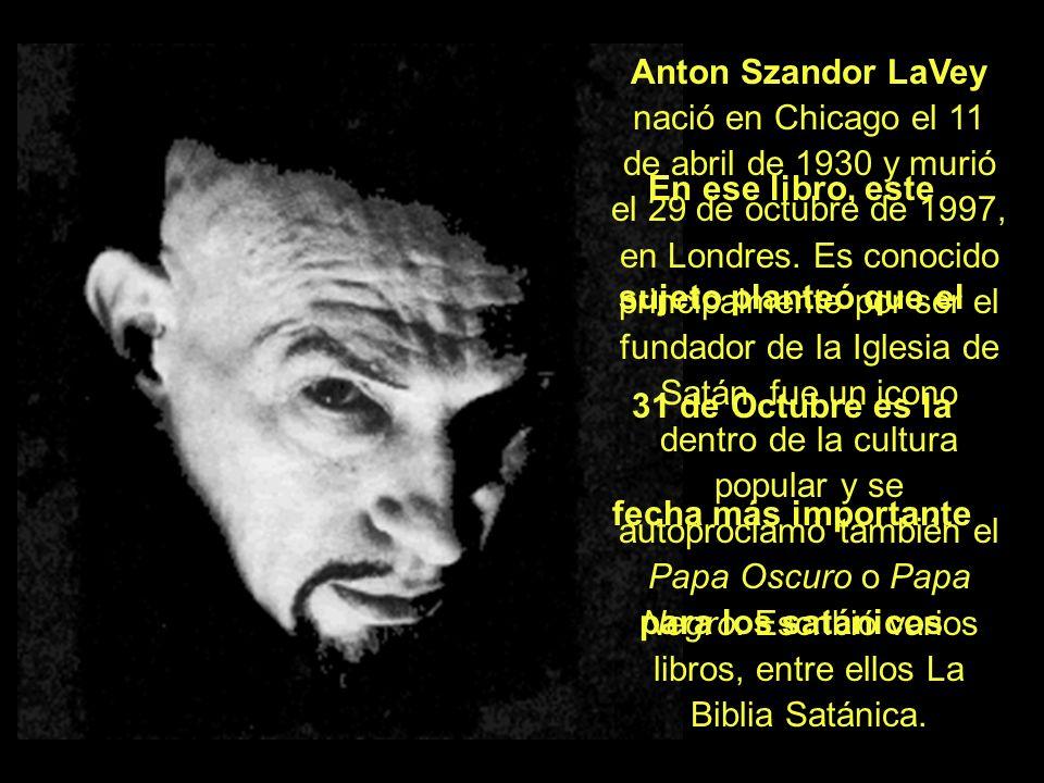 Anton Szandor LaVey nació en Chicago el 11 de abril de 1930 y murió el 29 de octubre de 1997, en Londres. Es conocido principalmente por ser el fundad