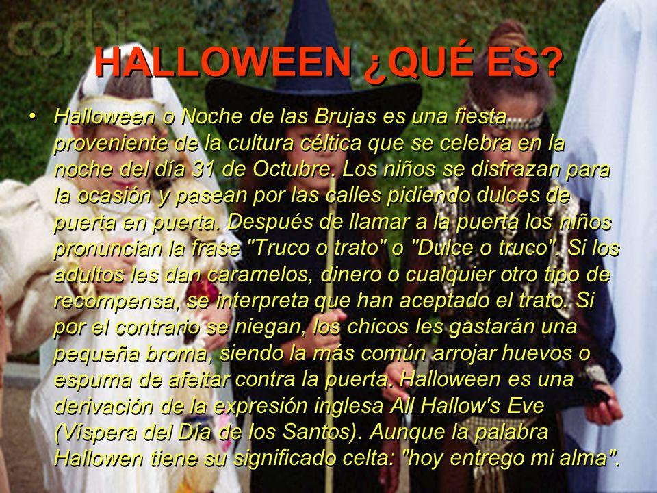 HALLOWEEN ¿QUÉ ES? Halloween o Noche de las Brujas es una fiesta proveniente de la cultura céltica que se celebra en la noche del día 31 de Octubre. L