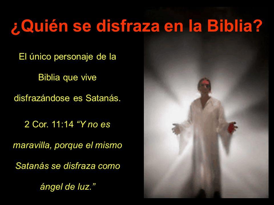 El único personaje de la Biblia que vive disfrazándose es Satanás. 2 Cor. 11:14 Y no es maravilla, porque el mismo Satanás se disfraza como ángel de l
