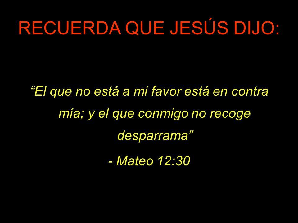 RECUERDA QUE JESÚS DIJO: El que no está a mi favor está en contra mía; y el que conmigo no recoge desparrama - Mateo 12:30