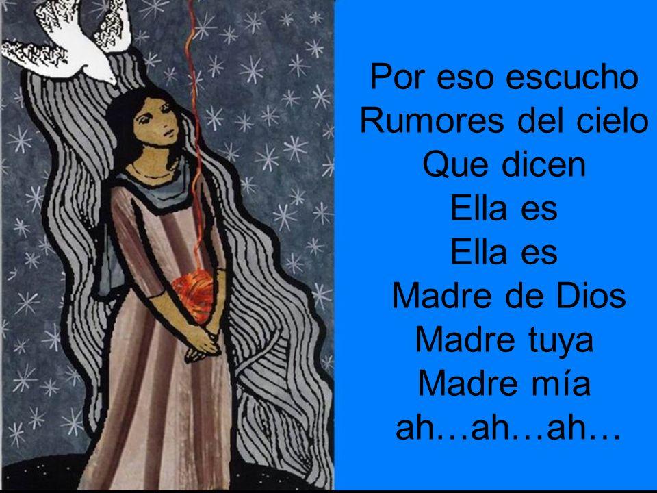 Por eso escucho Rumores del cielo Que dicen Ella es Madre de Dios Madre tuya Madre mía ah…ah…ah…