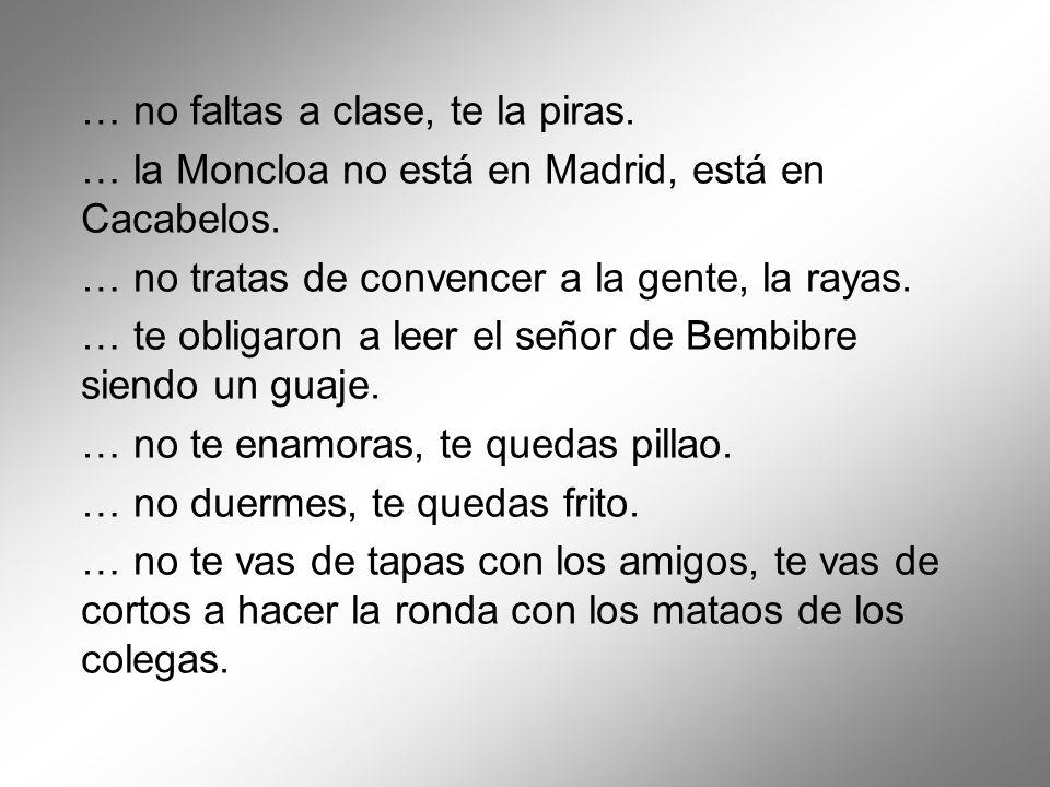 … no faltas a clase, te la piras. … la Moncloa no está en Madrid, está en Cacabelos. … no tratas de convencer a la gente, la rayas. … te obligaron a l