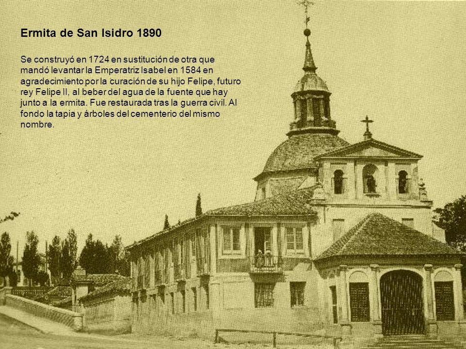 Ermita de San Isidro 1890 Se construyó en 1724 en sustitución de otra que mandó levantar la Emperatriz Isabel en 1584 en agradecimiento por la curació