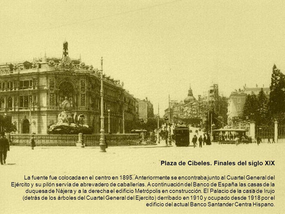 Plaza de Cibeles. Finales del siglo XIX La fuente fue colocada en el centro en 1895. Anteriormente se encontraba junto al Cuartel General del Ejército