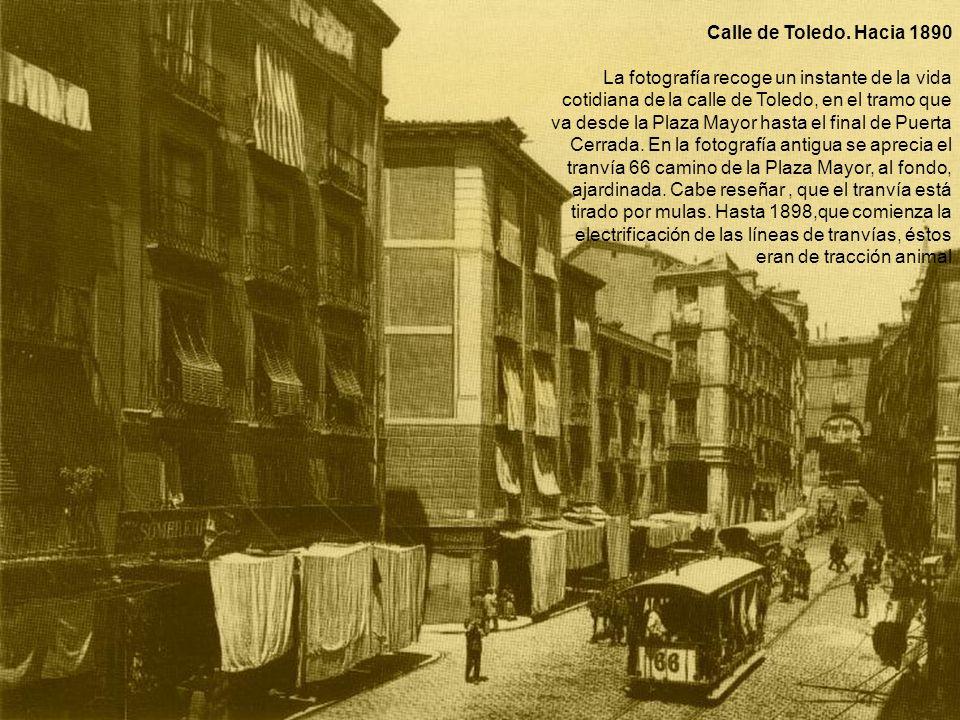 Calle de Toledo. Hacia 1890 La fotografía recoge un instante de la vida cotidiana de la calle de Toledo, en el tramo que va desde la Plaza Mayor hasta