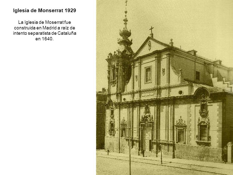Iglesia de Monserrat 1929 La Iglesia de Moserrat fue construida en Madrid a raíz de intento separatista de Cataluña en 1640.