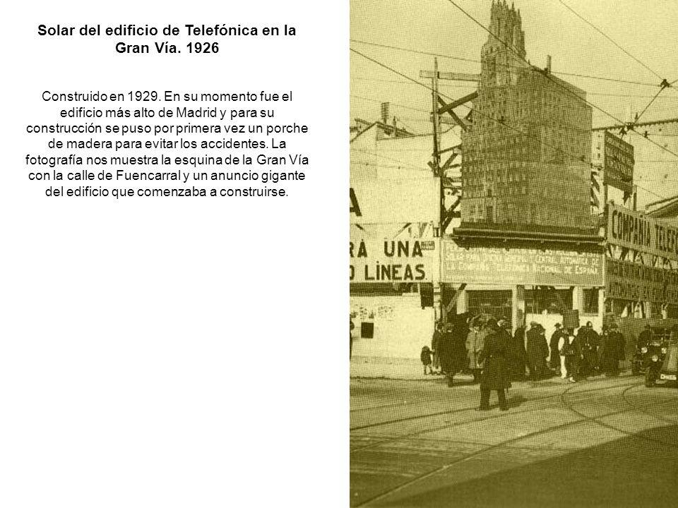 Solar del edificio de Telefónica en la Gran Vía. 1926 Construido en 1929. En su momento fue el edificio más alto de Madrid y para su construcción se p