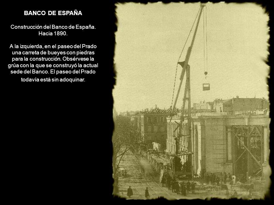 BANCO DE ESPAÑA Construcción del Banco de España. Hacia 1890. A la izquierda, en el paseo del Prado una carreta de bueyes con piedras para la construc