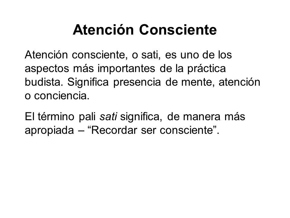 Atención Consciente Atención consciente, o sati, es uno de los aspectos más importantes de la práctica budista. Significa presencia de mente, atención
