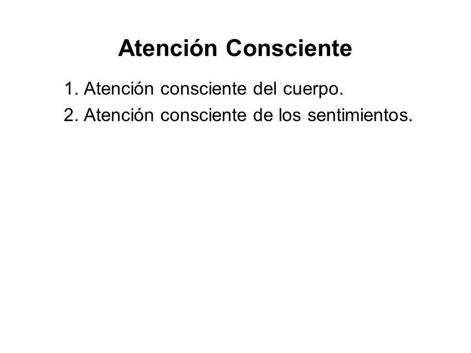 Atención Consciente 1. Atención consciente del cuerpo. 2. Atención consciente de los sentimientos.