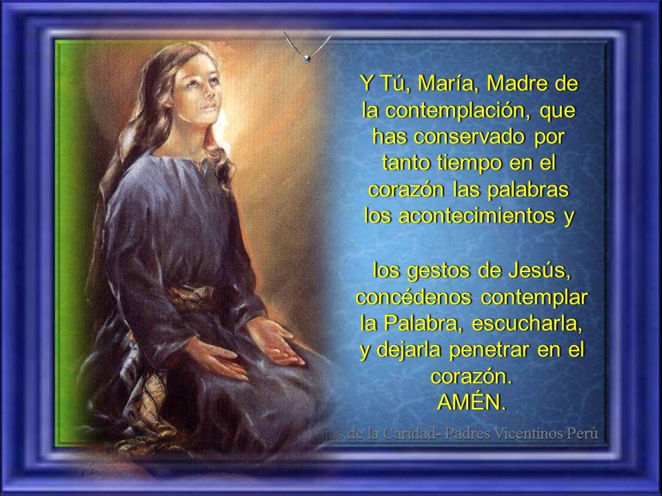 Y Tú, María, Madre de la contemplación, que has conservado por tanto tiempo en el corazón las palabras los acontecimientos y los gestos de Jesús, concédenos contemplar la Palabra, escucharla, y dejarla penetrar en el corazón.