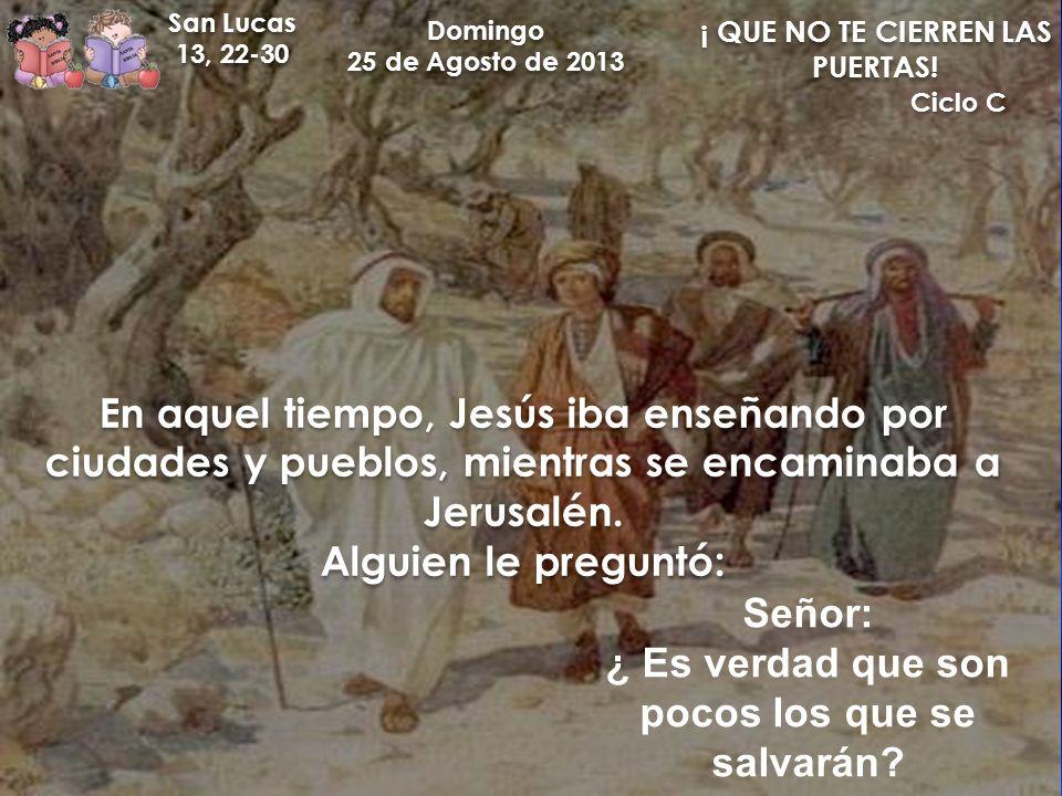 Domingo 25 de Agosto de 2013 Domingo 25 de Agosto de 2013 San Lucas 13, 22-30 San Lucas 13, 22-30 ¡ QUE NO TE CIERREN LAS PUERTAS! En aquel tiempo, Je