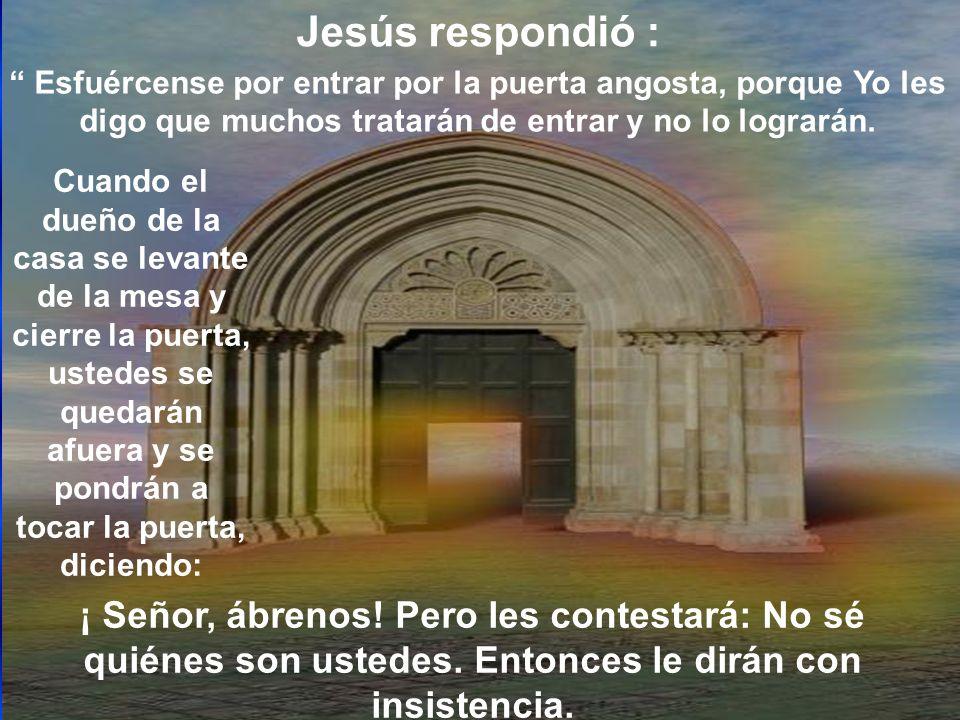 Cuando el dueño de la casa se levante de la mesa y cierre la puerta, ustedes se quedarán afuera y se pondrán a tocar la puerta, diciendo: Jesús respon