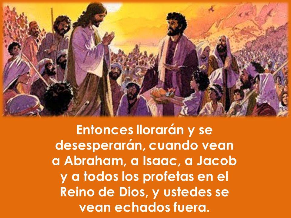 Entonces llorarán y se desesperarán, cuando vean a Abraham, a Isaac, a Jacob y a todos los profetas en el Reino de Dios, y ustedes se vean echados fue