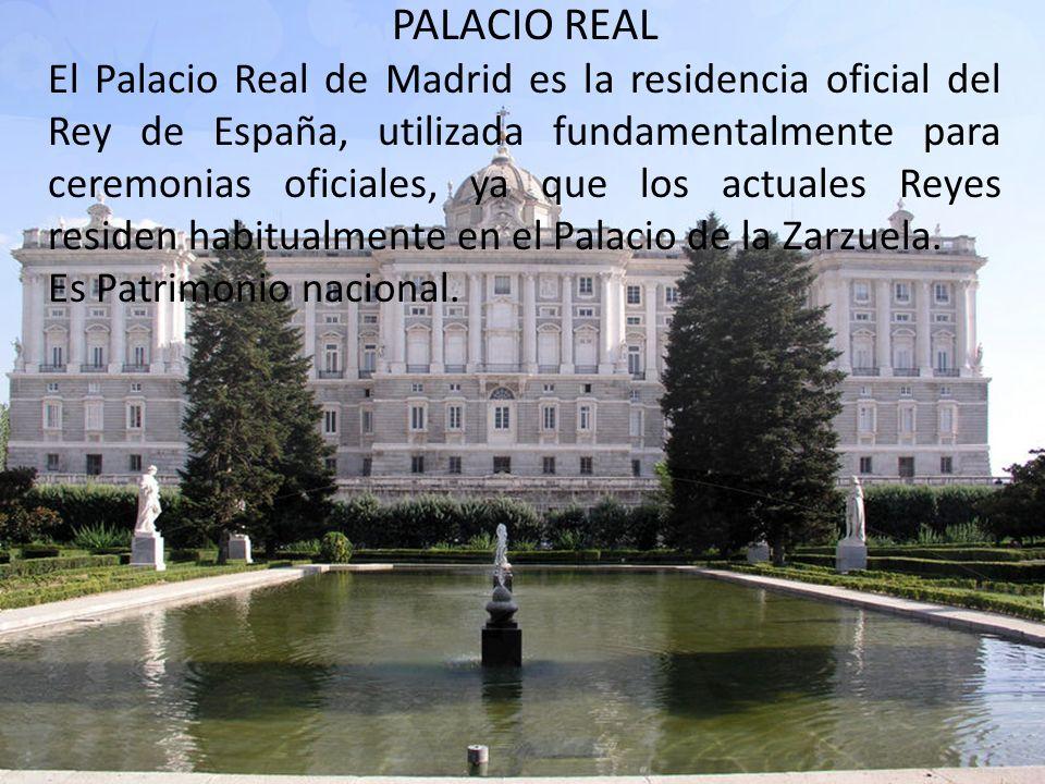 PALACIO REAL El Palacio Real de Madrid es la residencia oficial del Rey de España, utilizada fundamentalmente para ceremonias oficiales, ya que los actuales Reyes residen habitualmente en el Palacio de la Zarzuela.