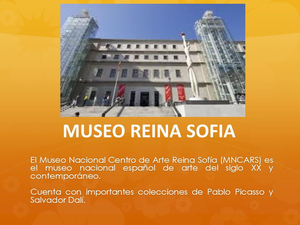 MUSEO REINA SOFIA El Museo Nacional Centro de Arte Reina Sofía (MNCARS) es el museo nacional español de arte del siglo XX y contemporáneo. Cuenta con