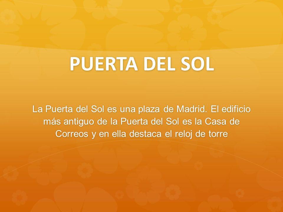PUERTA DEL SOL La Puerta del Sol es una plaza de Madrid. El edificio más antiguo de la Puerta del Sol es la Casa de Correos y en ella destaca el reloj