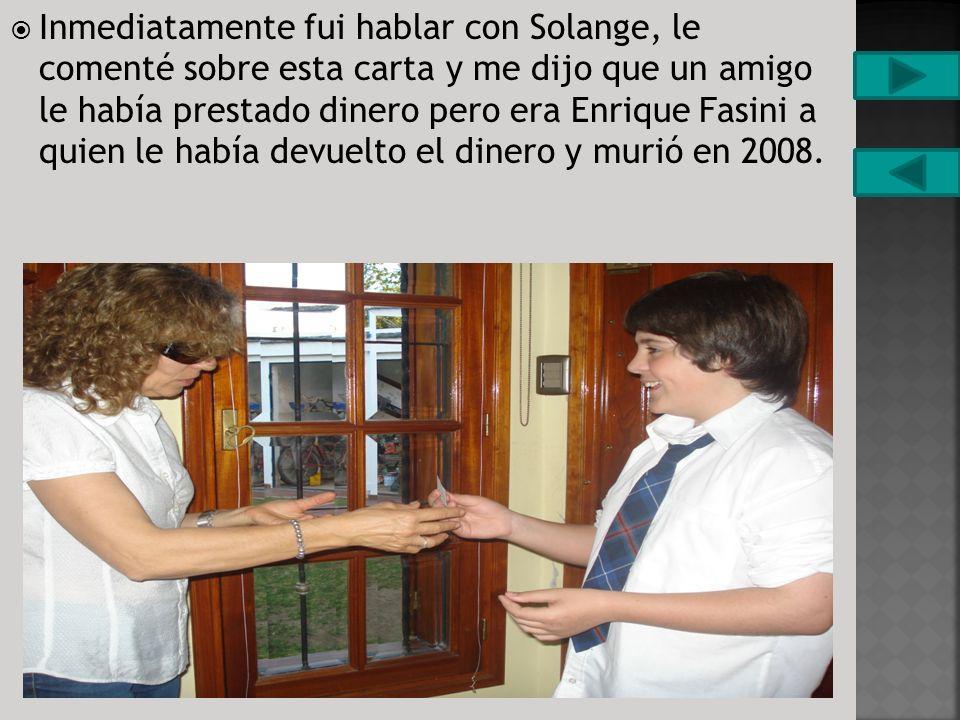 Inmediatamente fui hablar con Solange, le comenté sobre esta carta y me dijo que un amigo le había prestado dinero pero era Enrique Fasini a quien le había devuelto el dinero y murió en 2008.