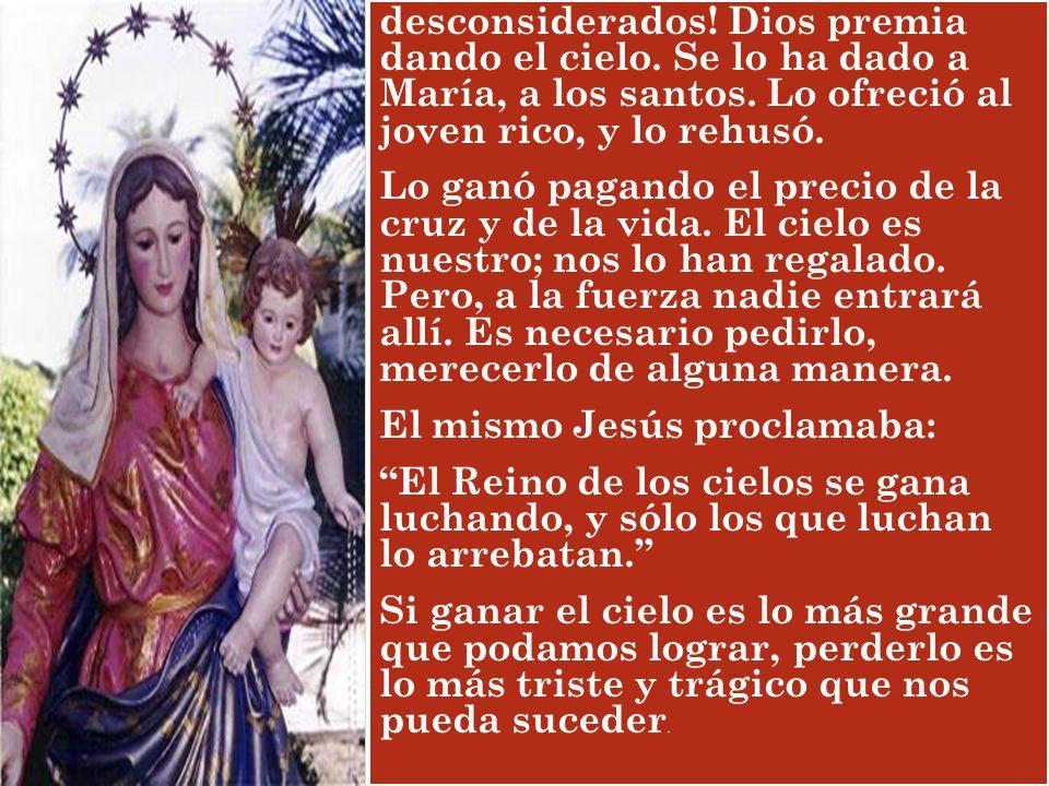 desconsiderados! Dios premia dando el cielo. Se lo ha dado a María, a los santos. Lo ofreció al joven rico, y lo rehusó. Lo ganó pagando el precio de