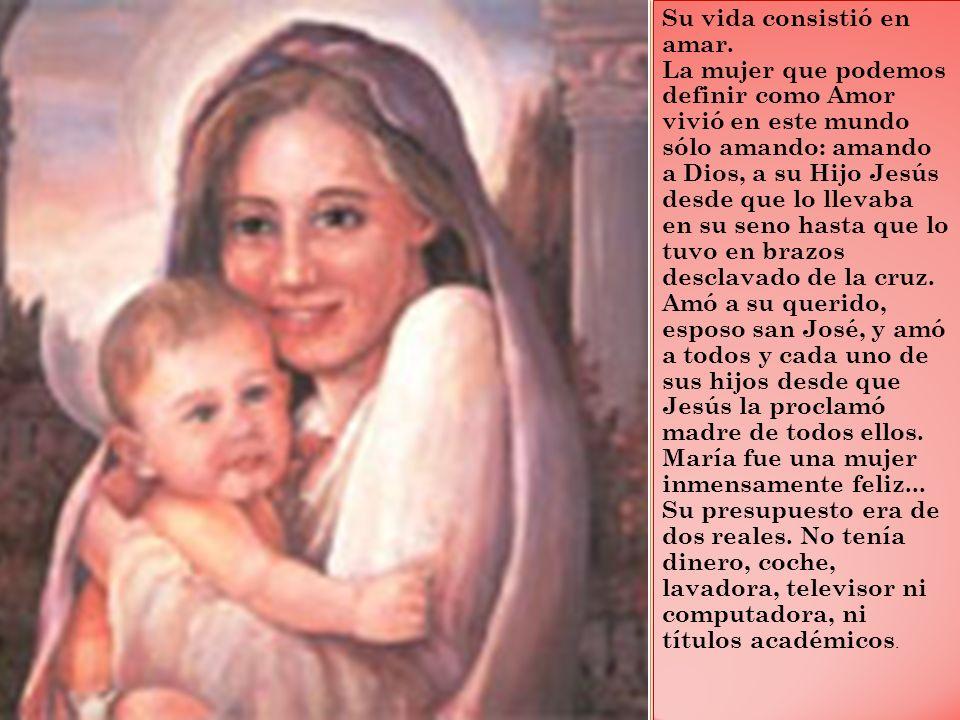 Su vida consistió en amar. La mujer que podemos definir como Amor vivió en este mundo sólo amando: amando a Dios, a su Hijo Jesús desde que lo llevaba