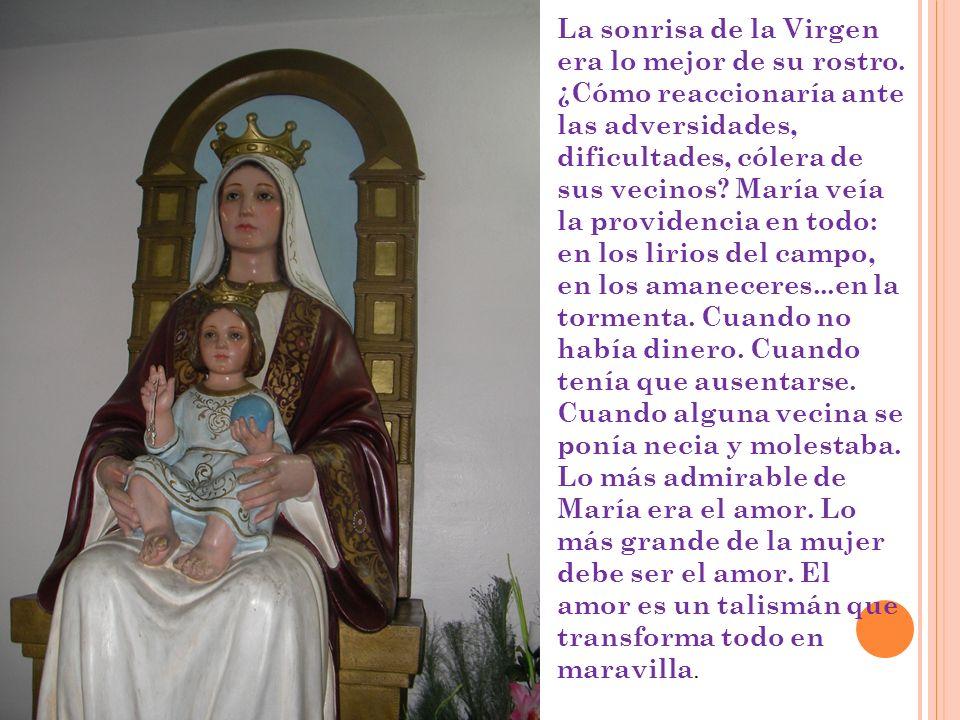 La sonrisa de la Virgen era lo mejor de su rostro. ¿Cómo reaccionaría ante las adversidades, dificultades, cólera de sus vecinos? María veía la provid