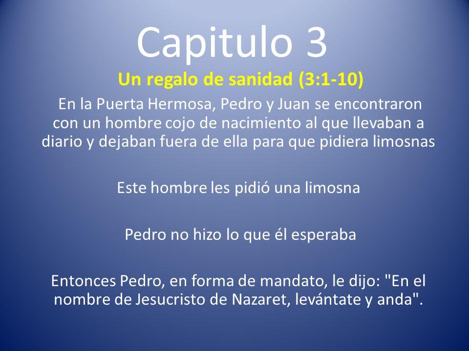 Capitulo 3 Un regalo de sanidad (3:1-10) En la Puerta Hermosa, Pedro y Juan se encontraron con un hombre cojo de nacimiento al que llevaban a diario y