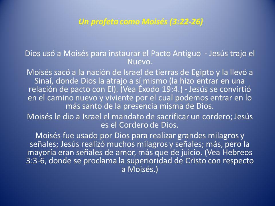 Un profeta como Moisés (3:22-26) Dios usó a Moisés para instaurar el Pacto Antiguo - Jesús trajo el Nuevo. Moisés sacó a la nación de Israel de tierra