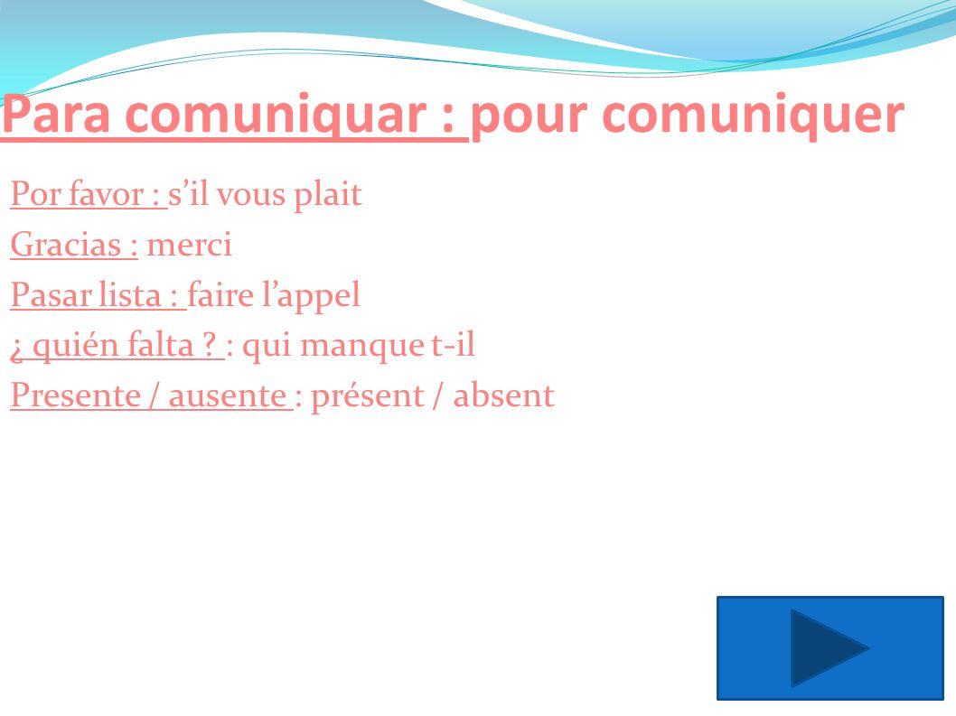 Para comuniquar : pour comuniquer Por favor : sil vous plait Gracias : merci Pasar lista : faire lappel ¿ quién falta ? : qui manque t-il Presente / a