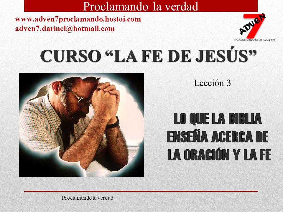 CURSO LA FE DE JESÚS Lección 3 Proclamando la verdad www.adven7proclamando.hostoi.com adven7.darinel@hotmail.com Proclamando la verdad