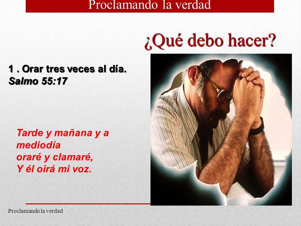10 1. Orar tres veces al día. Salmo 55:17 Tarde y mañana y a mediodía oraré y clamaré, Y él oirá mi voz. ¿Qué debo hacer? Proclamando la verdad
