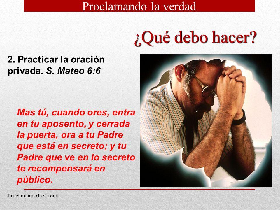 11 2. Practicar la oración privada. S. Mateo 6:6 Mas tú, cuando ores, entra en tu aposento, y cerrada la puerta, ora a tu Padre que está en secreto; y