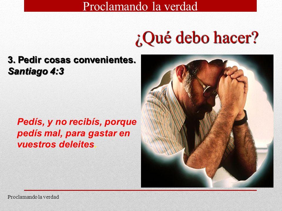 12 3. Pedir cosas convenientes. Santiago 4:3 Pedís, y no recibís, porque pedís mal, para gastar en vuestros deleites. ¿Qué debo hacer? Proclamando la