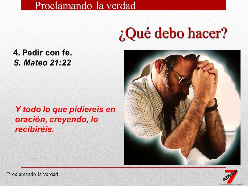 13 4. Pedir con fe. S. Mateo 21:22 Y todo lo que pidiereis en oración, creyendo, lo recibiréis. ¿Qué debo hacer? Proclamando la verdad