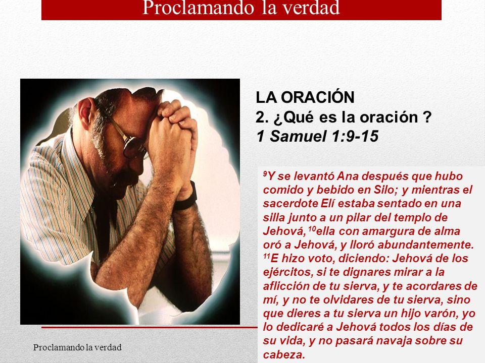 3 LA ORACIÓN 2. ¿Qué es la oración ? 1 Samuel 1:9-15 9 Y se levantó Ana después que hubo comido y bebido en Silo; y mientras el sacerdote Elí estaba s