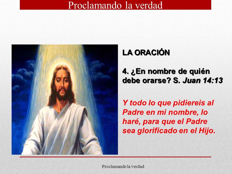 LA ORACIÓN 4. ¿En nombre de quién debe orarse? S. Juan 14:13 Y todo lo que pidiereis al Padre en mi nombre, lo haré, para que el Padre sea glorificado