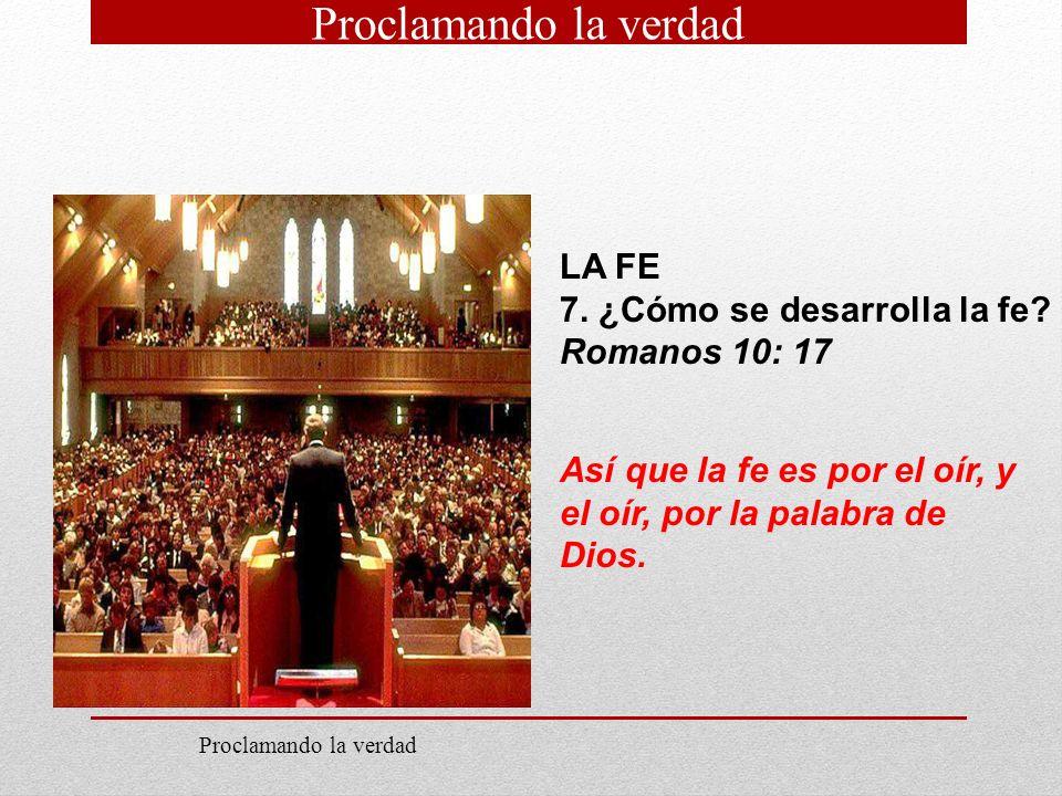 LA FE 7. ¿Cómo se desarrolla la fe? Romanos 10: 17 Así que la fe es por el oír, y el oír, por la palabra de Dios. Proclamando la verdad