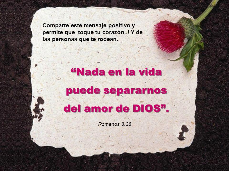 Comparte este mensaje positivo y permite que toque tu corazón..! Y de las personas que te rodean. Nada en la vida puede separarnos del amor de DIOS. N