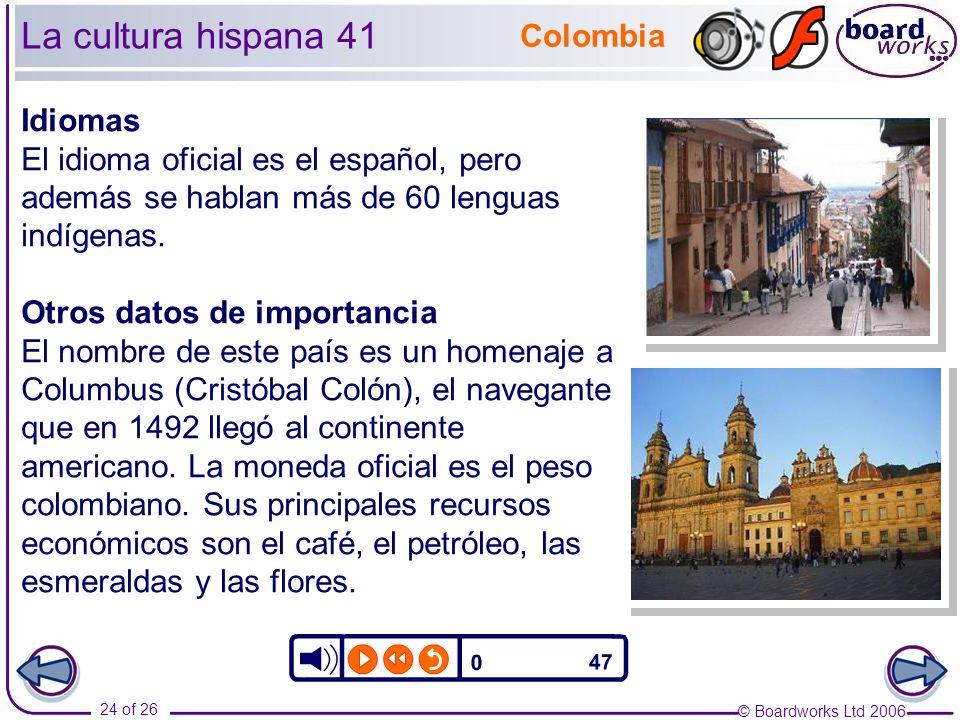 © Boardworks Ltd 2006 24 of 26 La cultura hispana 41 Colombia Idiomas El idioma oficial es el español, pero además se hablan más de 60 lenguas indígenas.