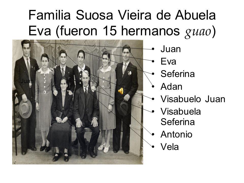 Familia Suosa Vieira de Abuela Eva (fueron 15 hermanos guao ) Juan Eva Seferina Adan Visabuelo Juan Visabuela Seferina Antonio Vela Juan