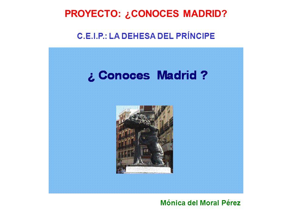 PROYECTO: ¿CONOCES MADRID? C.E.I.P.: LA DEHESA DEL PRÍNCIPE Mónica del Moral Pérez