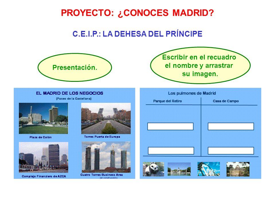 PROYECTO: ¿CONOCES MADRID? C.E.I.P.: LA DEHESA DEL PRÍNCIPE Presentación. Escribir en el recuadro el nombre y arrastrar su imagen.