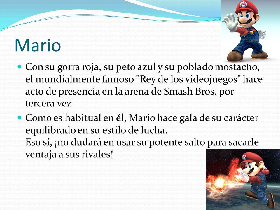 Mario Con su gorra roja, su peto azul y su poblado mostacho, el mundialmente famoso Rey de los videojuegos hace acto de presencia en la arena de Smash Bros.