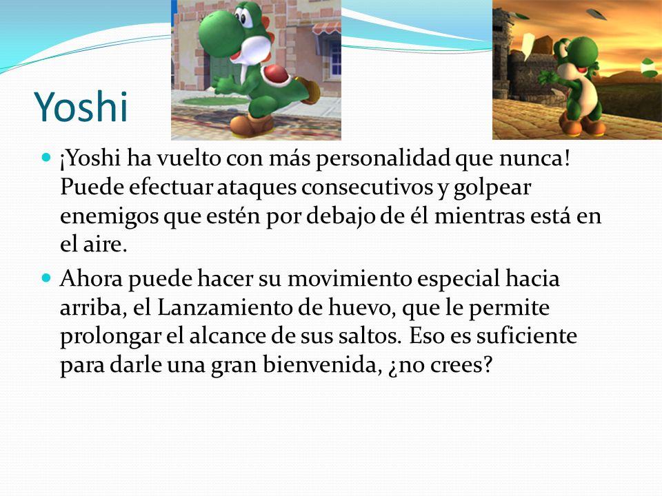Yoshi ¡Yoshi ha vuelto con más personalidad que nunca! Puede efectuar ataques consecutivos y golpear enemigos que estén por debajo de él mientras está