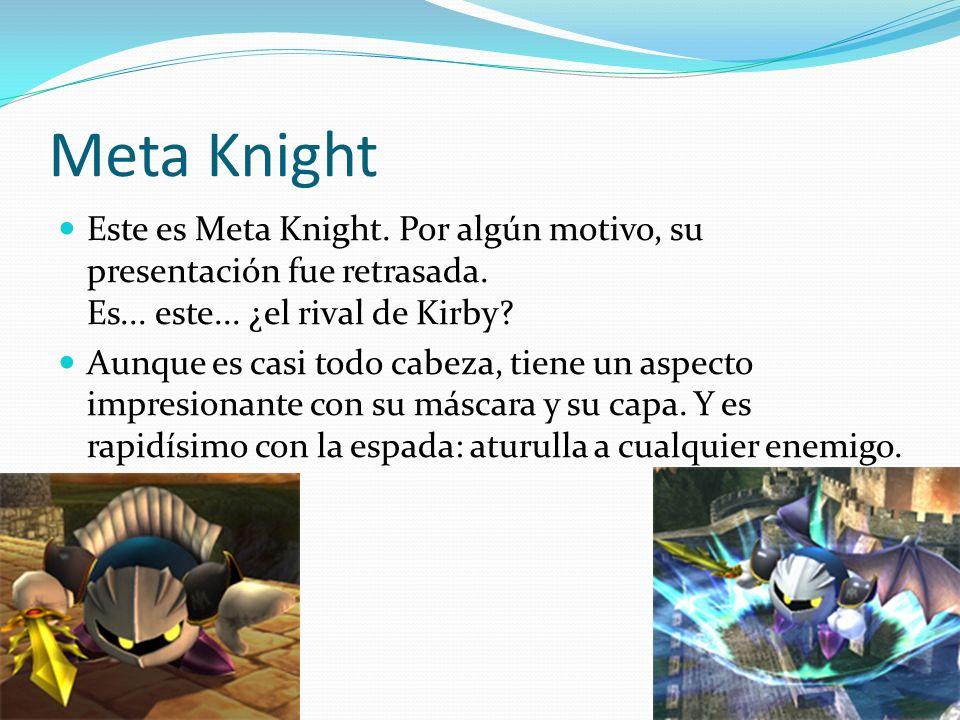 Meta Knight Este es Meta Knight. Por algún motivo, su presentación fue retrasada. Es... este... ¿el rival de Kirby? Aunque es casi todo cabeza, tiene