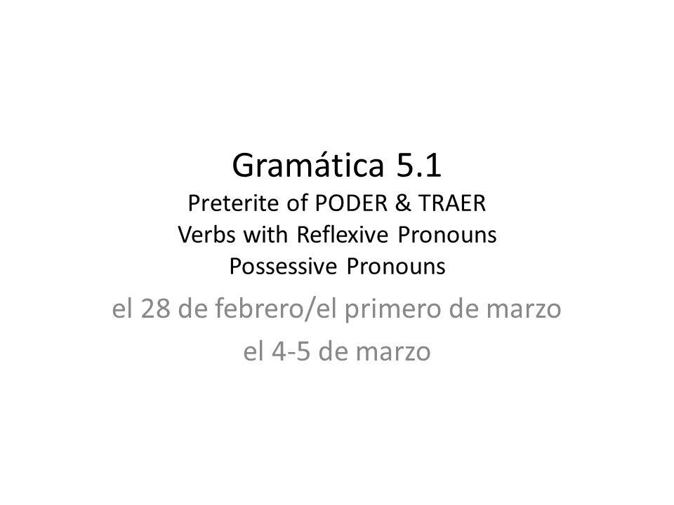 Gramática 5.1 Preterite of PODER & TRAER Verbs with Reflexive Pronouns Possessive Pronouns el 28 de febrero/el primero de marzo el 4-5 de marzo